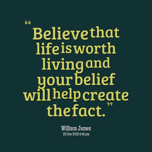 7367-believe-that-life-is-worth-living-and-your-belief-will-help