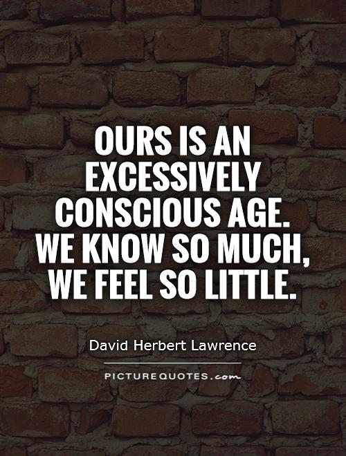 ours-is-an-excessively-conscious-age-we-know-so-much-we-feel-so-little-quote-1