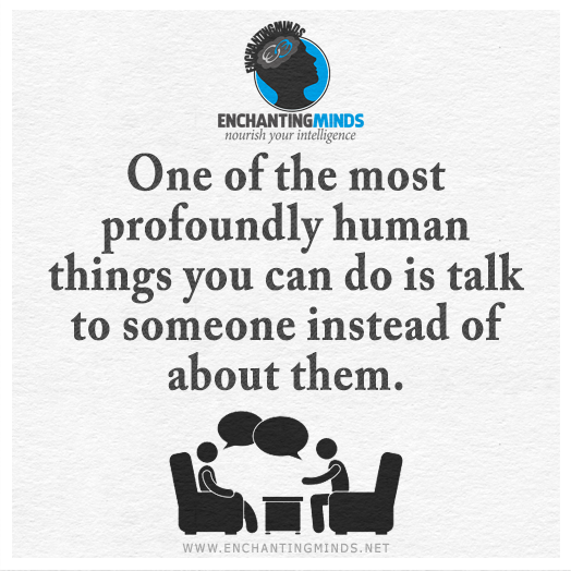One-of-the-most-profoundly-human-things-you-can-do-is-talk-to-someone-instead-of-about-them.