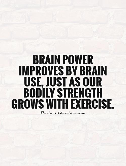 brain-power-improves-by-brain-use-just-as-our-bodily-strength-grows-with-exercise-quote-1