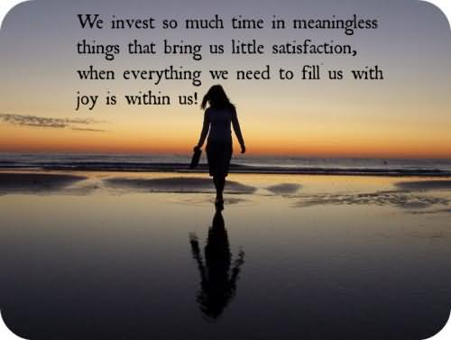 we-invest-so-much-time-in-meaningless-things-that-bring-us-little-satisfaction-when-everything-we-need-to-fill-us-with-joy-is-within-us
